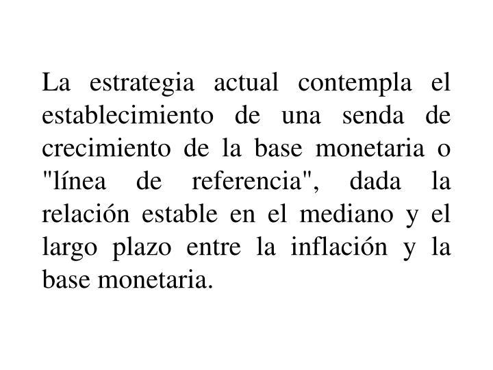 """La estrategia actual contempla el establecimiento de una senda de crecimiento de la base monetaria o """"lnea de referencia"""", dada la relacin estable en el mediano y el largo plazo entre la inflacin y la base monetaria."""