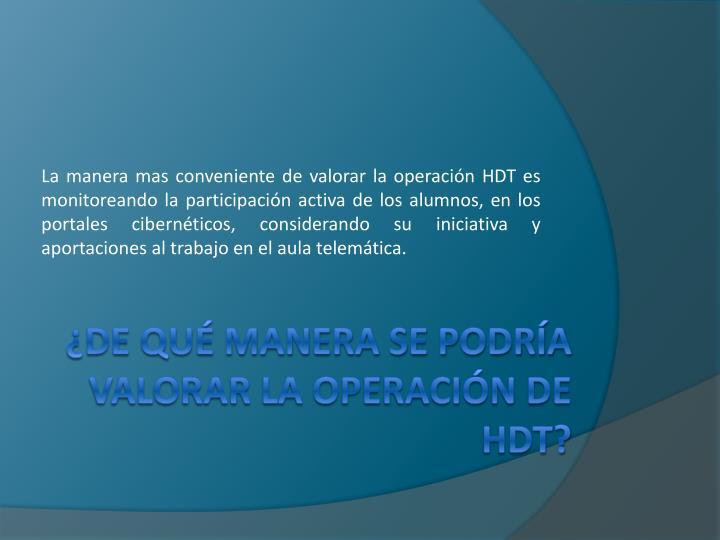 La manera mas conveniente de valorar la operación HDT es monitoreando la participación activa de los alumnos, en los portales cibernéticos, considerando su iniciativa y aportaciones al trabajo en el aula telemática.