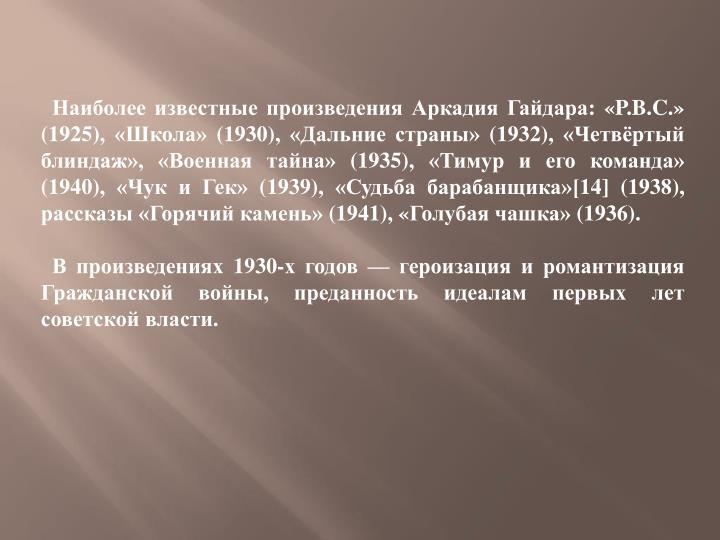 Наиболее известные произведения Аркадия Гайдара: «P.B.C.» (1925), «Школа» (1930), «Дальние страны» (1932), «Четвёртый блиндаж», «Военная тайна» (1935), «Тимур и его команда» (1940), «Чук и Гек» (1939), «Судьба барабанщика»[14] (1938), рассказы «Горячий камень» (1941), «