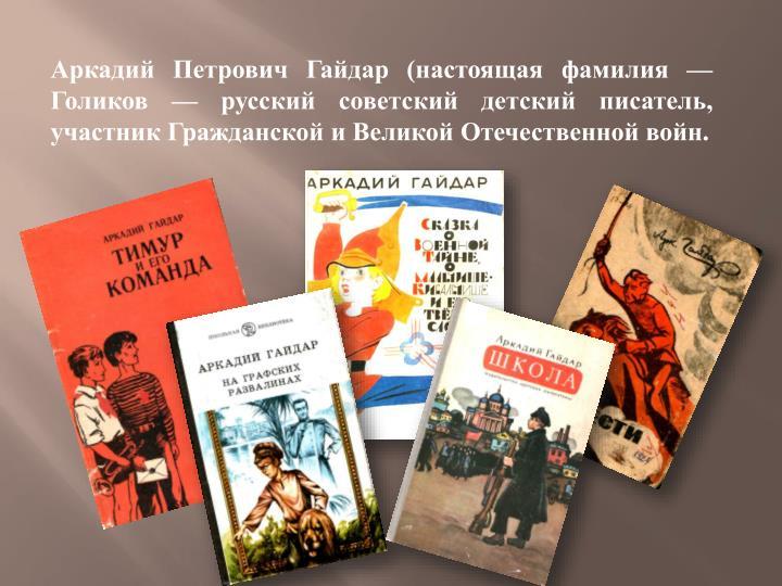 Аркадий Петрович Гайдар (настоящая фамилия — Голиков — русский советский детский писатель, участник Гражданской и Великой Отечественной войн.
