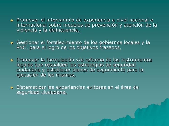 Promover el intercambio de experiencia a nivel nacional e internacional sobre modelos de prevención y atención de la violencia y la delincuencia,