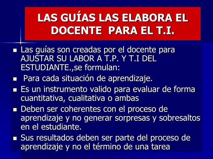LAS GUÍAS LAS ELABORA EL DOCENTE  PARA EL T.I.