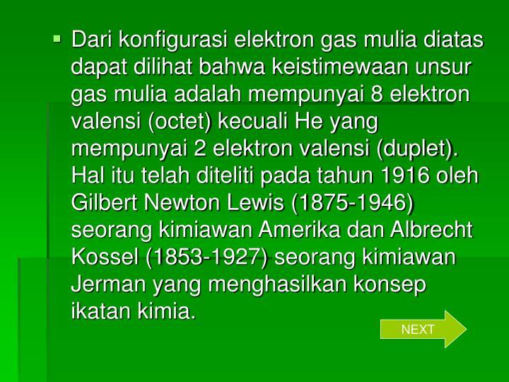 Dari konfigurasi elektron gas mulia diatas dapat dilihat bahwa keistimewaan unsur gas mulia adalah mempunyai 8 elektron valensi (octet) kecuali He yang mempunyai 2 elektron valensi (duplet). Hal itu telah diteliti pada tahun 1916 oleh Gilbert Newton Lewis (1875-1946) seorang kimiawan Amerika dan Albrecht Kossel (1853-1927) seorang kimiawan Jerman yang menghasilkan konsep ikatan kimia.