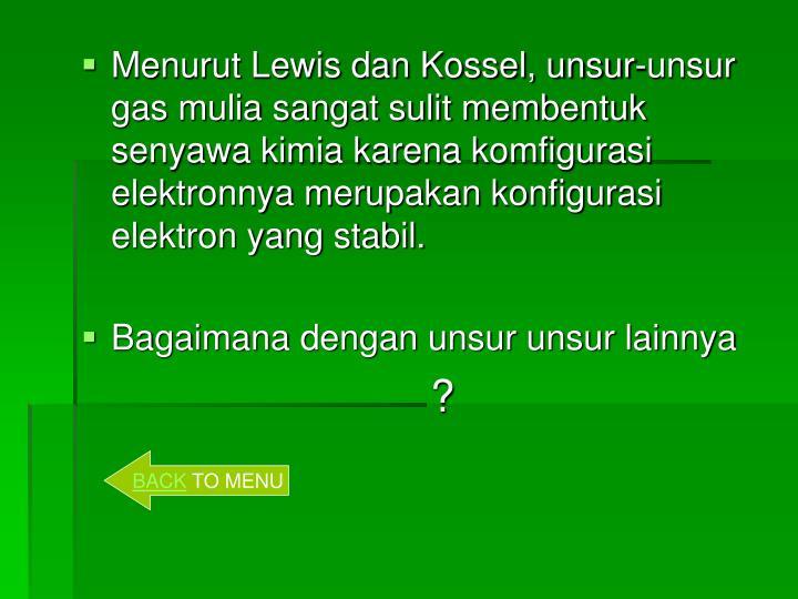 Menurut Lewis dan Kossel, unsur-unsur gas mulia sangat sulit membentuk senyawa kimia karena komfigurasi elektronnya merupakan konfigurasi elektron yang stabil.