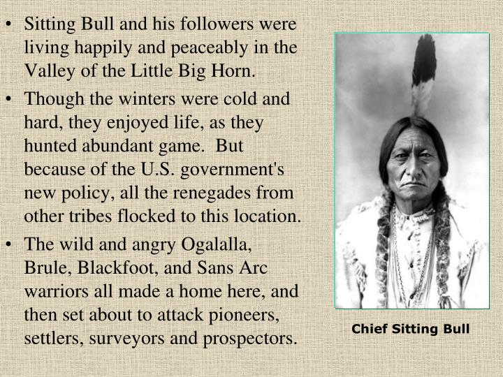 Sitting Bull and his followers were living happily and peaceably in the Valley of the Little Big Horn.
