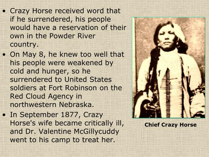 Crazy Horse received word that if he surrendered, his people would have a reservation of their own in the Powder River country.
