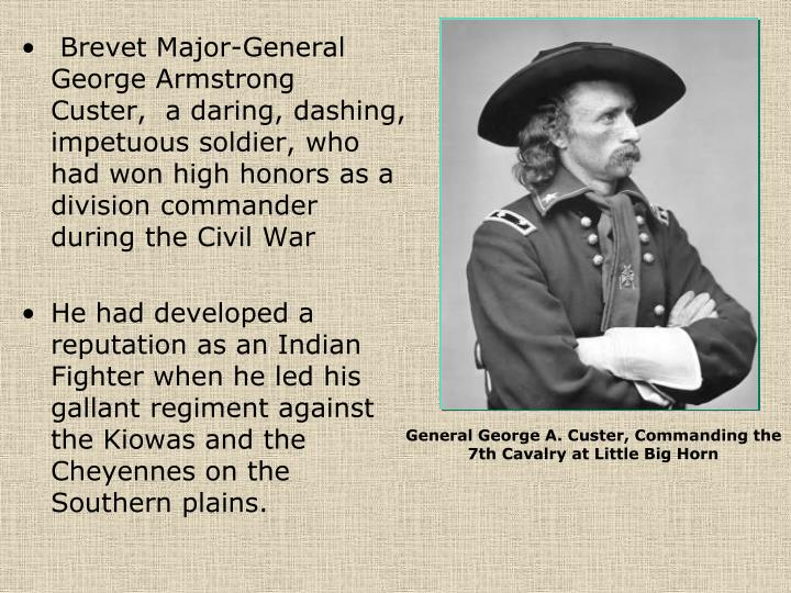 Brevet Major-General George Armstrong Custer,  a daring, dashing, impetuous soldier, who had won high honors as a division commander during the Civil War
