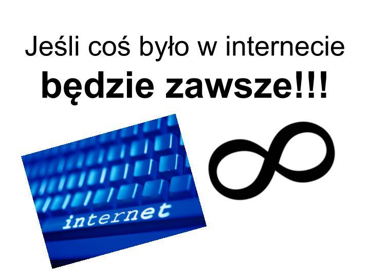 Jeśli coś było w internecie