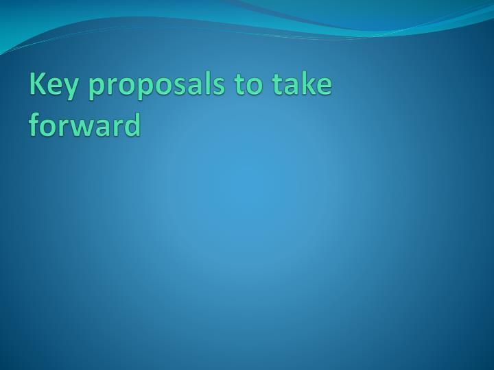 Key proposals to take forward