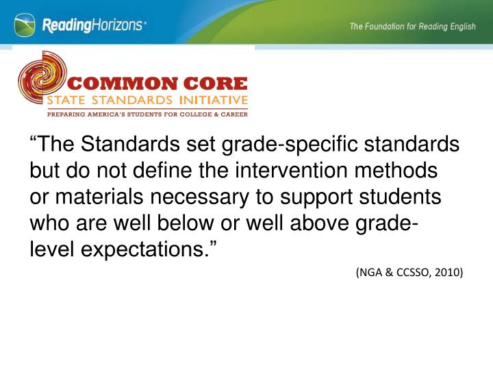 """""""The Standards set grade-specific standards but do not define the intervention methods or materials necessary to support students who are well below or well above grade-level expectations."""""""