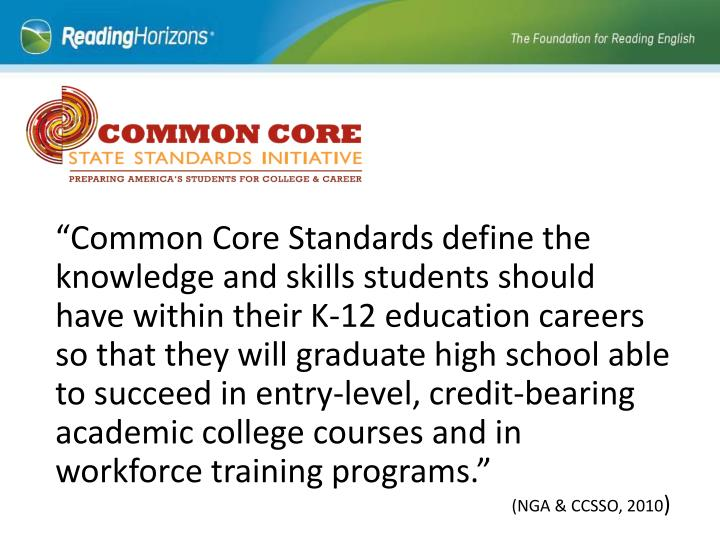 """""""Common Core Standards define the knowledge and skills students should have within their K-12 education careers so that they will graduate high school able to succeed in entry-level, credit-bearing academic college courses and in workforce training programs."""""""