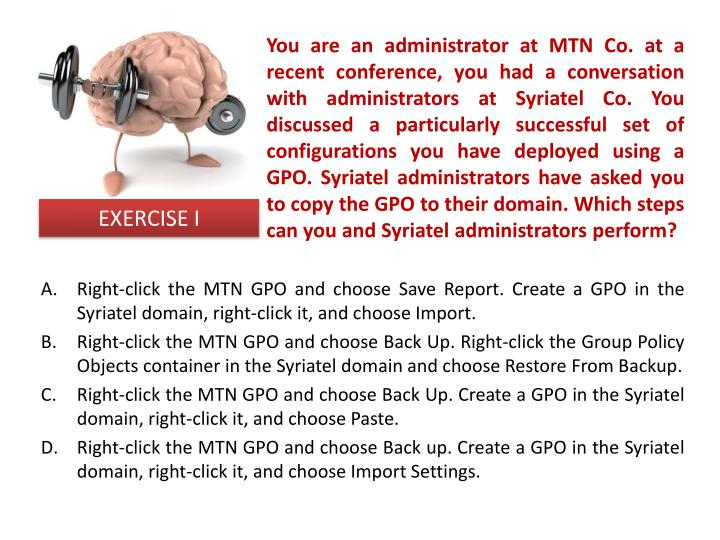 You are an administrator at MTN Co. at a recent conference, you had a conversation with administrators at Syriatel Co. You discussed a particularly successful set of configurations you have deployed using a GPO. Syriatel administrators have asked you to copy the GPO to their domain. Which steps can you and Syriatel administrators perform?