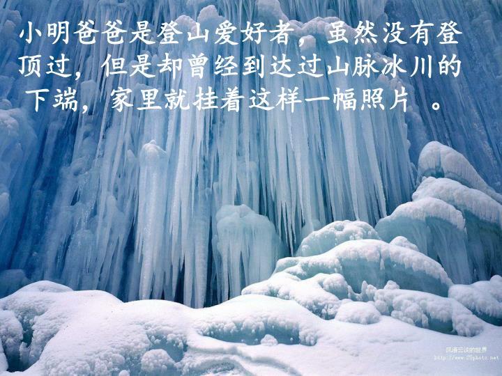 小明爸爸是登山爱好者,虽然没有登顶过,但是却曾经到达过山脉冰川的下端,家里就挂着这样一幅照片