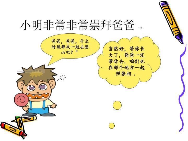 小明非常非常崇拜爸爸 。