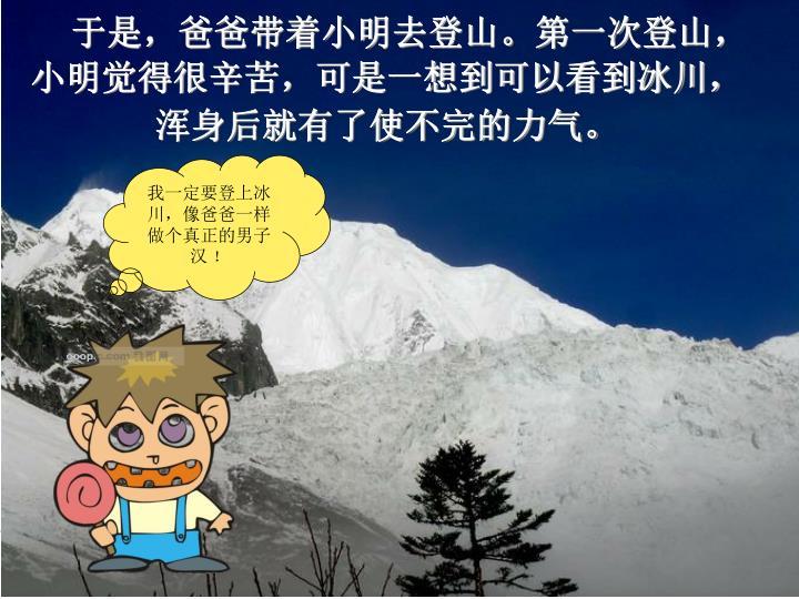 于是,爸爸带着小明去登山。第一次登山,小明觉得很辛苦,可是一想到可以看到冰川,浑身后就有了使不完的力气。