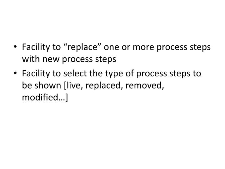 "Facility to ""replace"" one or more process steps with new process steps"