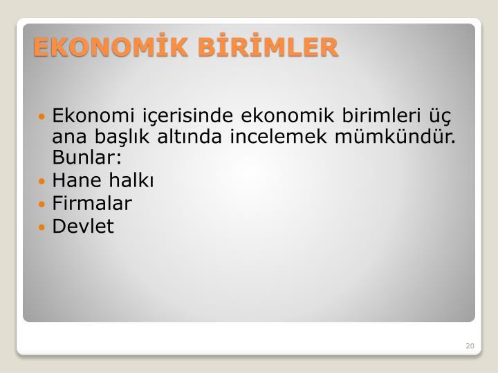Ekonomi içerisinde ekonomik birimleri üç ana başlık altında incelemek mümkündür. Bunlar: