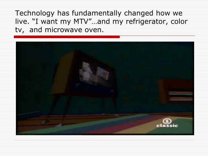 "Technology has fundamentally changed how we live. ""I want my MTV""…and my refrigerator, color tv,  and microwave oven."