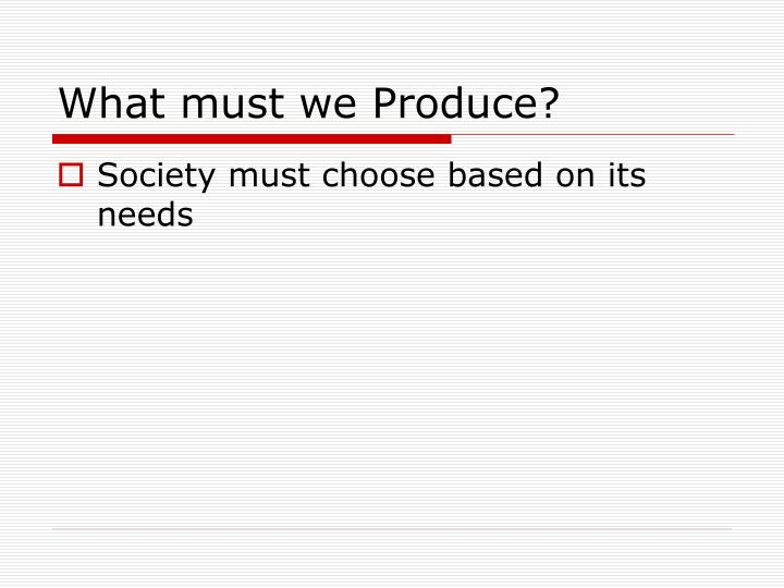 What must we produce