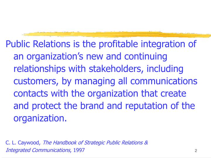 Public Relations is the profitable integration of an organization's new and continuing relationships with stakeholders, including customers, by managing all communications contacts with the organization that create and protect the brand and reputation of the organization.