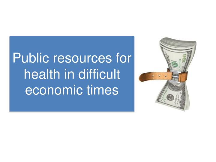 Public resources for health in difficult economic times