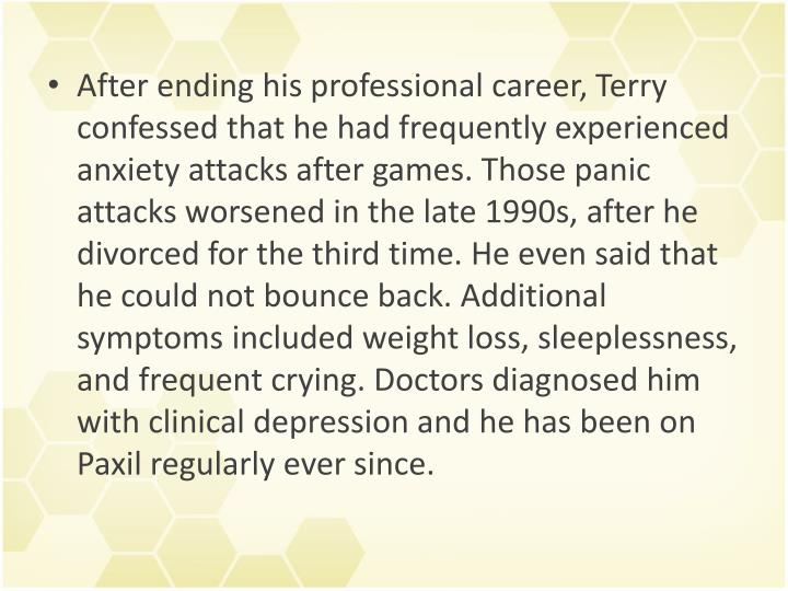After ending his professional career, Terry confessed that he had frequently experienced anxiety attacks after games. Those panic attacks worsened in the late 1990s, after he divorced for the third time. He even said that he could not bounce back. Additional symptoms included weight loss, sleeplessness, and frequent crying. Doctors diagnosed him with clinical depression and he has been on Paxil regularly ever since.
