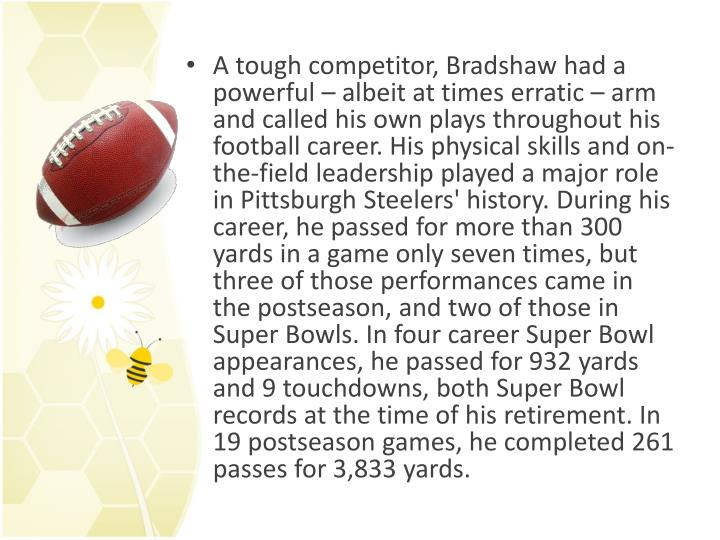 A tough competitor, Bradshaw had a powerful – albeit at times erratic – arm and called his own plays throughout his football career. His physical skills and on-the-field leadership played a major role in Pittsburgh Steelers' history. During his career, he passed for more than 300 yards in a game only seven times, but three of those performances came in the postseason, and two of those in Super Bowls. In four career Super Bowl appearances, he passed for 932 yards and 9 touchdowns, both Super Bowl records at the time of his retirement. In 19 postseason games, he completed 261 passes for 3,833 yards.