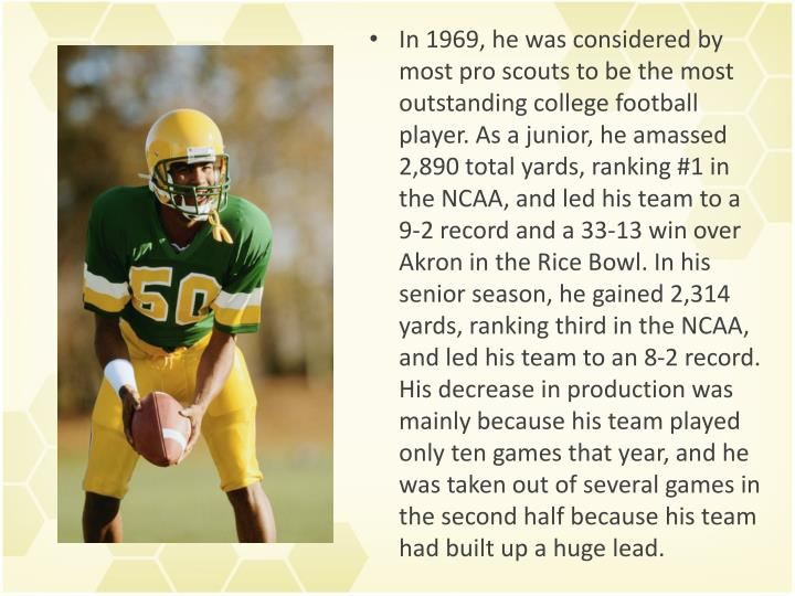 In 1969, he was considered by most pro scouts to be the most outstanding college football player. As a junior, he amassed 2,890 total yards, ranking #1 in the NCAA, and led his team to a 9-2 record and a 33-13 win over Akron in the Rice Bowl. In his senior season, he gained 2,314 yards, ranking third in the NCAA, and led his team to an 8-2 record. His decrease in production was mainly because his team played only ten games that year, and he was taken out of several games in the second half because his team had built up a huge lead.