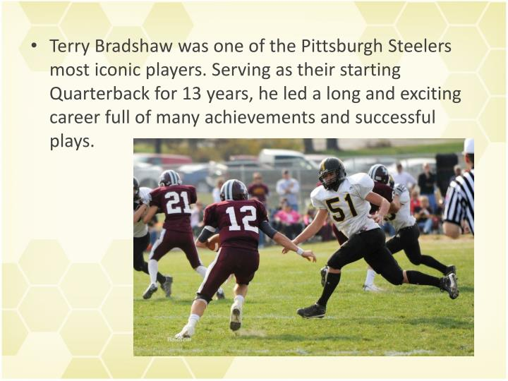 Terry Bradshaw was one of the Pittsburgh Steelers most iconic players. Serving as their starting Quarterback for 13 years, he led a long and exciting career full of many achievements and successful plays.