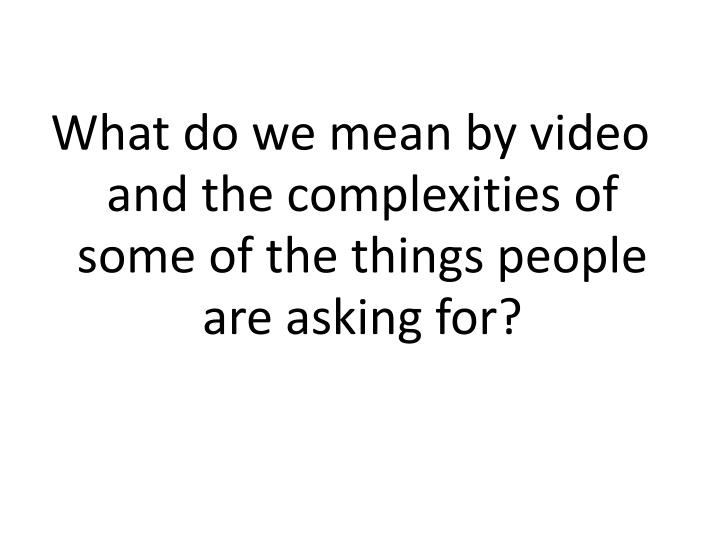 What do we mean by video and the complexities of some of the things people are asking for?