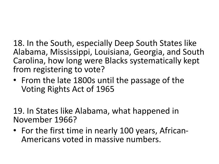 18. In the South, especially Deep South States like Alabama, Mississippi, Louisiana, Georgia, and South Carolina, how long were Blacks systematically kept from registering to vote?