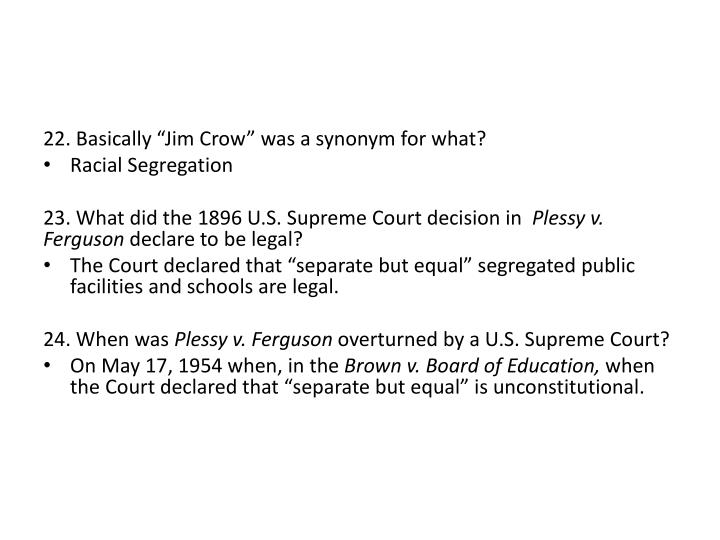 "22. Basically ""Jim Crow"" was a synonym for what?"