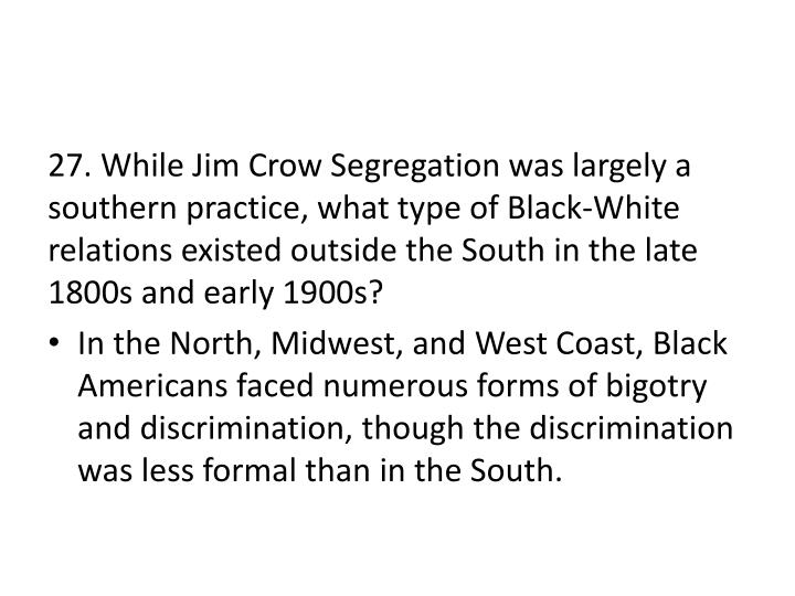 27. While Jim Crow Segregation was largely a southern practice, what type of Black-White relations existed outside the South in the late 1800s and early 1900s?