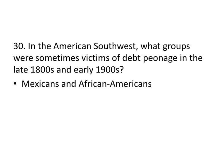 30. In the American Southwest, what groups were sometimes victims of debt peonage in the late 1800s and early 1900s?