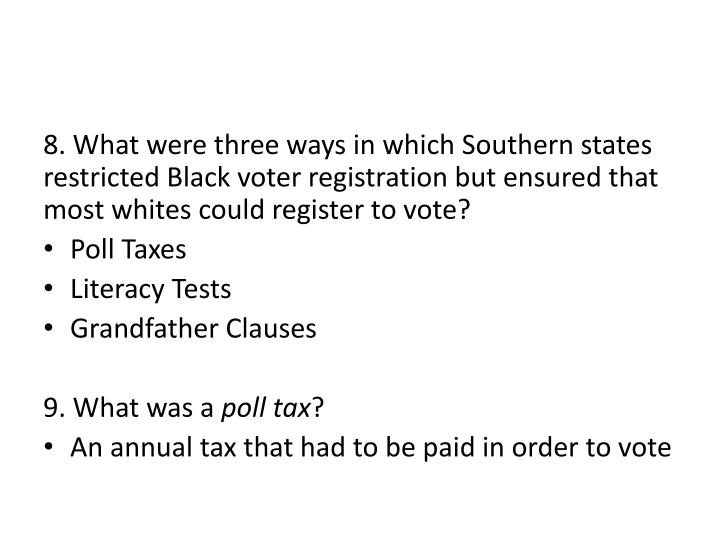 8. What were three ways in which Southern states restricted Black voter registration but ensured that most whites could register to vote?