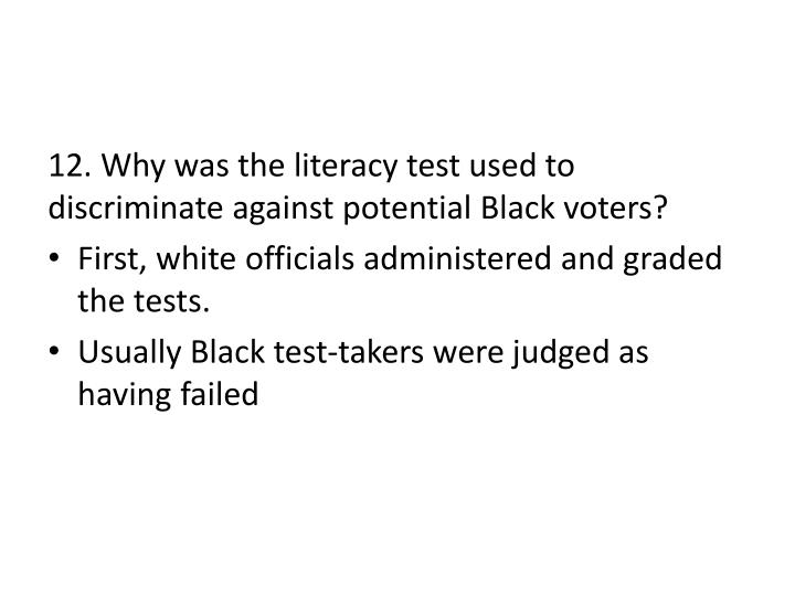12. Why was the literacy test used to discriminate against potential Black voters?