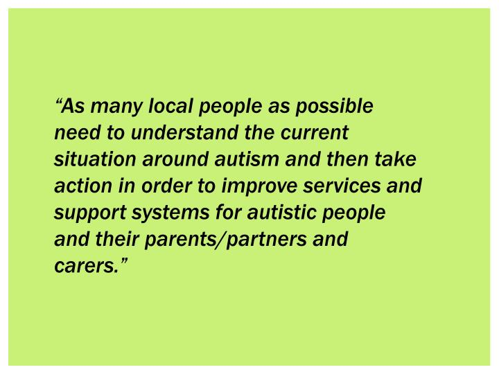 """As many local people as possible need to understand the current situation around autism and then take action in order to improve services and support systems for autistic people and their parents/partners and carers."""