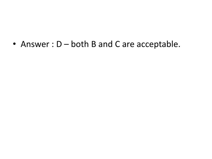 Answer : D – both B and C are acceptable.