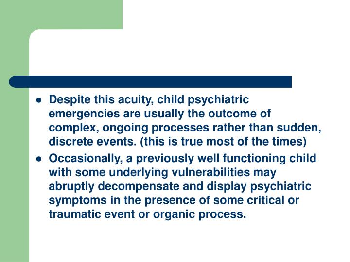 Despite this acuity, child psychiatric emergencies are usually the outcome of complex, ongoing processes rather than sudden, discrete events. (this is true most of the times)