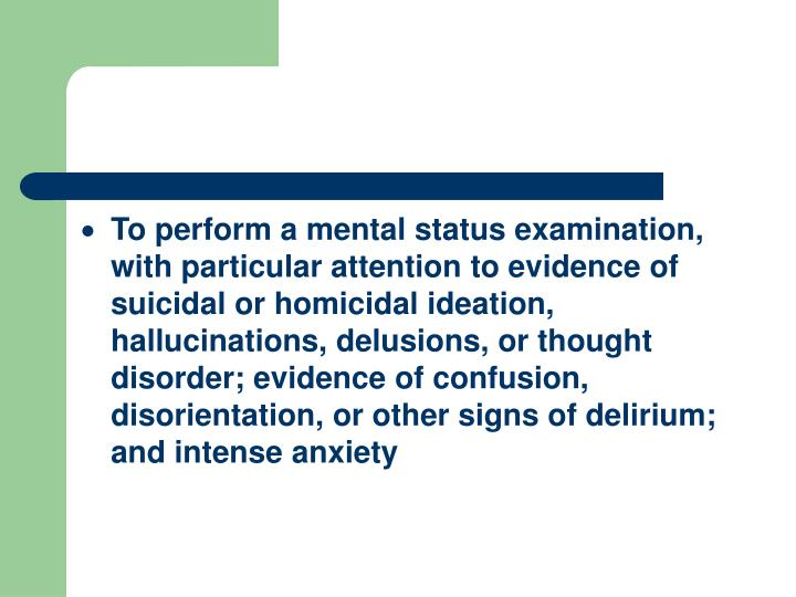 To perform a mental status examination, with particular attention to evidence of suicidal or homicidal ideation, hallucinations, delusions, or thought disorder; evidence of confusion, disorientation, or other signs of delirium; and intense anxiety