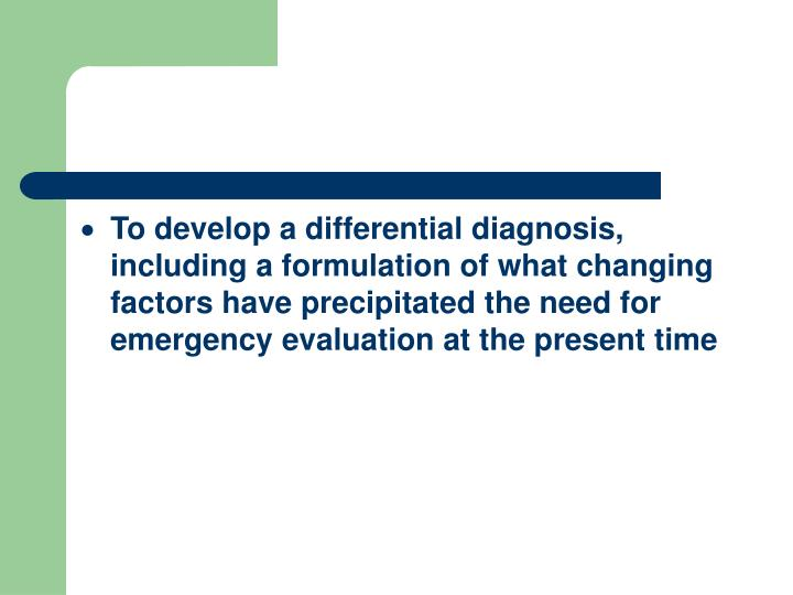To develop a differential diagnosis, including a formulation of what changing factors have precipitated the need for emergency evaluation at the present time