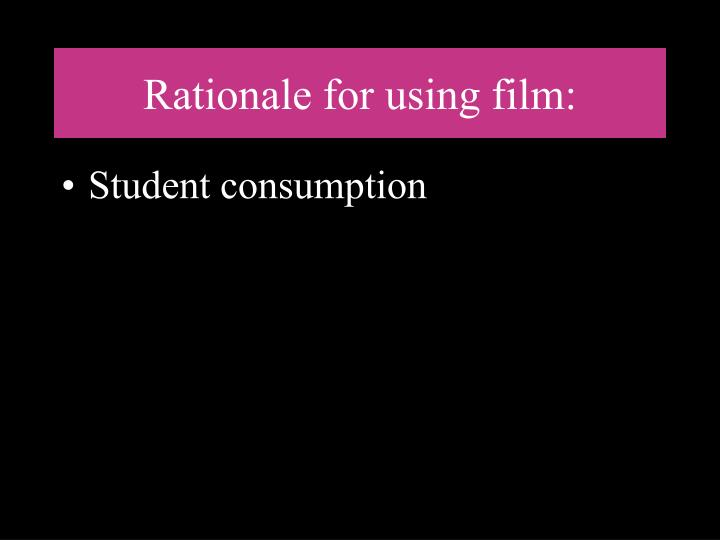 Rationale for using film: