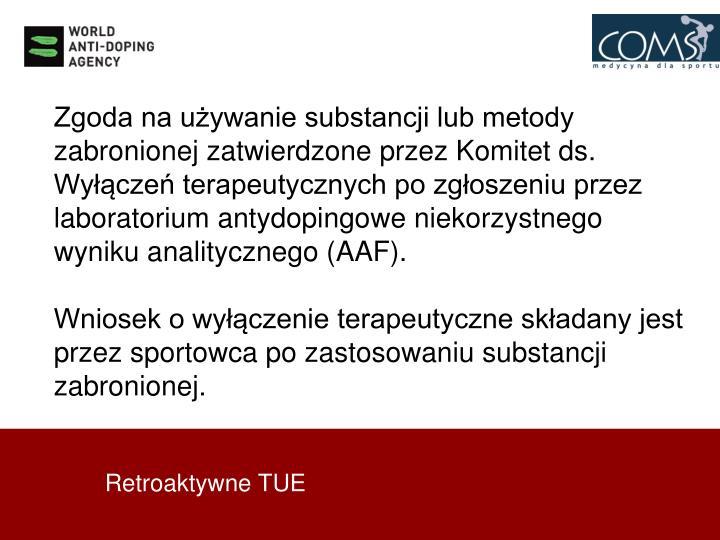 Zgoda na używanie substancji lub metody zabronionej zatwierdzone przez Komitet ds. Wyłączeń terapeutycznych po zgłoszeniu przez laboratorium antydopingowe niekorzystnego wyniku analitycznego (AAF).