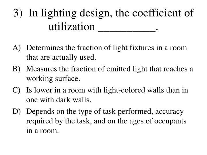 3)  In lighting design, the coefficient of utilization __________.