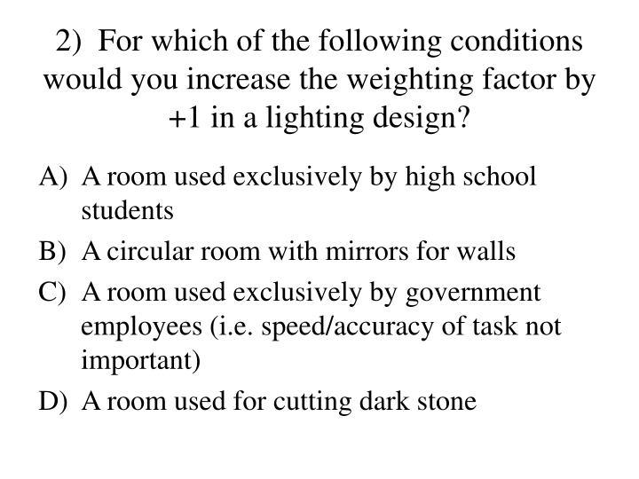 2)  For which of the following conditions would you increase the weighting factor by +1 in a lighting design?