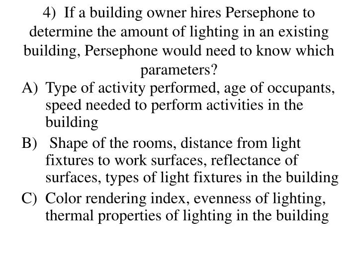 4)  If a building owner hires Persephone to determine the amount of lighting in an existing building, Persephone would need to know which parameters?