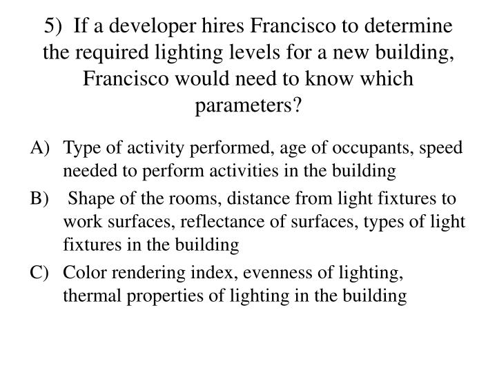 5)  If a developer hires Francisco to determine the required lighting levels for a new building, Francisco would need to know which parameters?