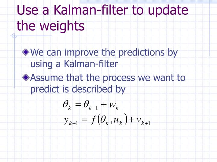 Use a Kalman-filter to update the weights
