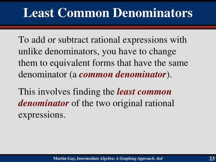 To add or subtract rational expressions with unlike denominators, you have to change them to equivalent forms that have the same denominator (a