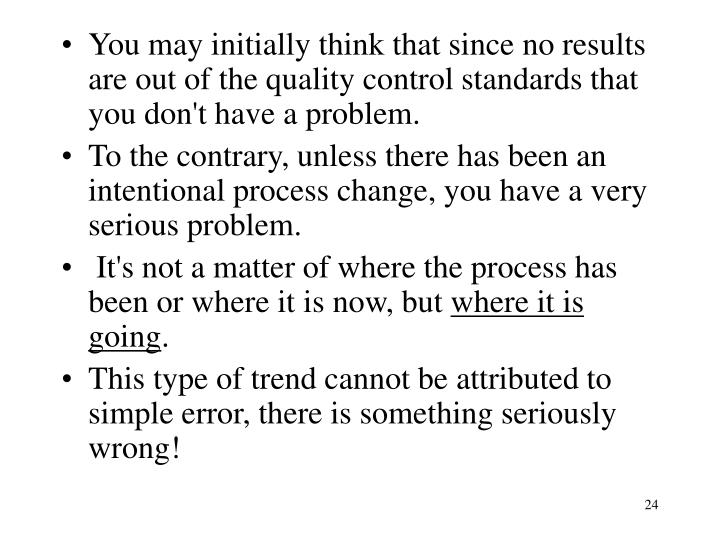 You may initially think that since no results are out of the quality control standards that you don't have a problem.